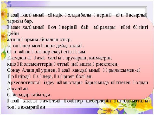 Қазақ халқының сәндік қолданбалы өнерінің көп ғасырлық тарихы бар. Қазан хал...
