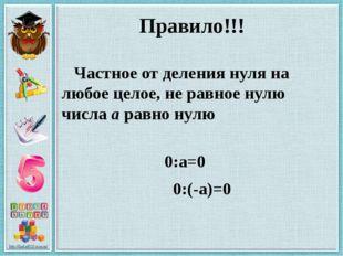 Правило!!! Частное от деления нуля на любое целое, не равное нулю числа а рав