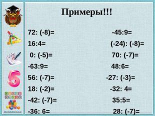 Примеры!!! 72: (-8)= -45:9= 16:4= (-24): (-8)= 0: (-5)= 70: (-7)= -63:9= 48:6