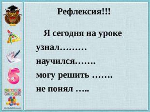 Рефлексия!!! Я сегодня на уроке узнал……… научился……. могу решить ……. не понял