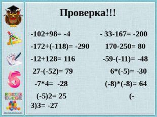 Проверка!!! -102+98= -4 - 33-167= -200 -172+(-118)= -290 170-250= 80 -12+128=