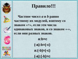 Правило!!! Частное чисел а и b равно частному их модулей, взятому со знаком «