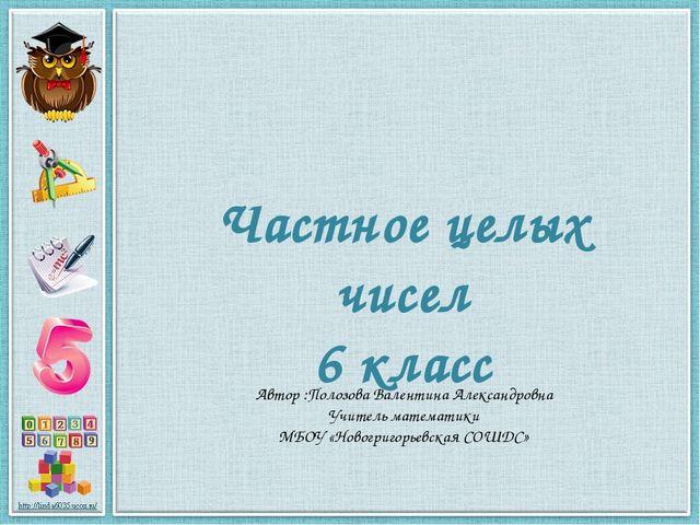 Частное целых чисел 6 класс Автор :Полозова Валентина Александровна Учитель м...