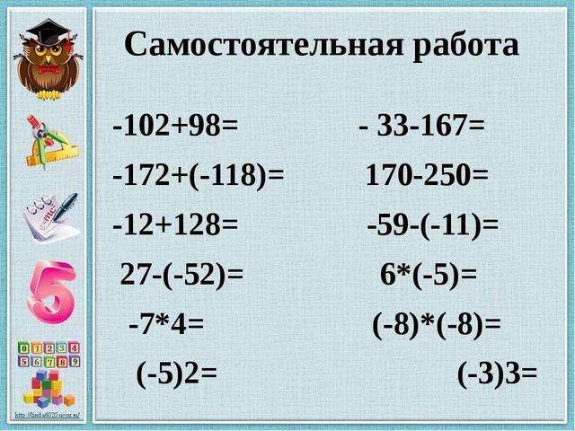 Самостоятельная работа -102+98= - 33-167= -172+(-118)= 170-250= -12+128= -59-...