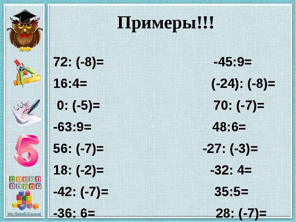 Примеры!!! 72: (-8)= -45:9= 16:4= (-24): (-8)= 0: (-5)= 70: (-7)= -63:9= 48:6...