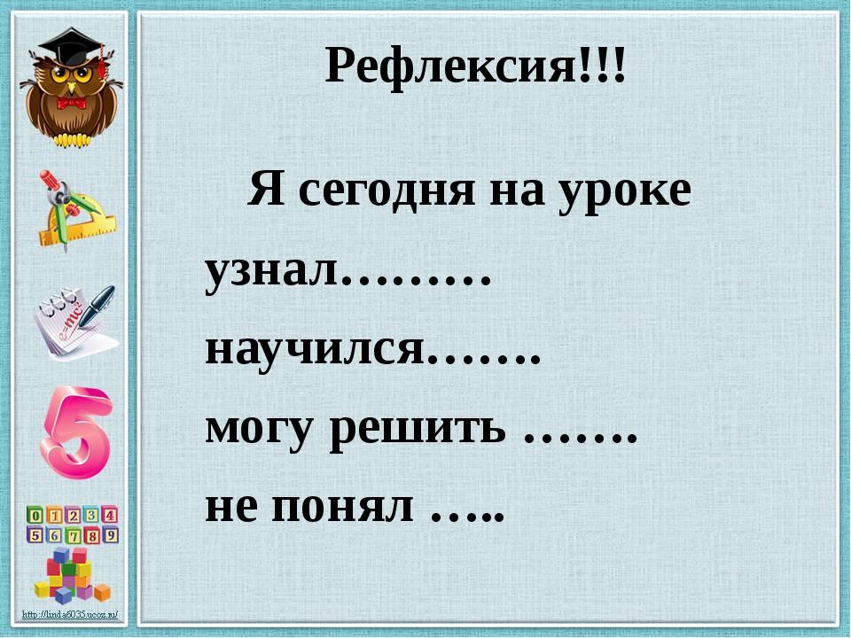 Рефлексия!!! Я сегодня на уроке узнал……… научился……. могу решить ……. не понял...