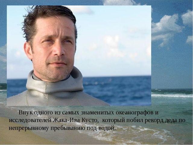 Внук одного из самых знаменитых океанографов и исследователей Жака-Ива Кусто...