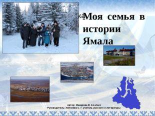 Моя семья в истории Ямала Автор: Макарова В. 6е класс Руководитель: Хейчиева