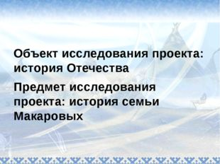 Объект исследования проекта: история Отечества Предмет исследования проекта: