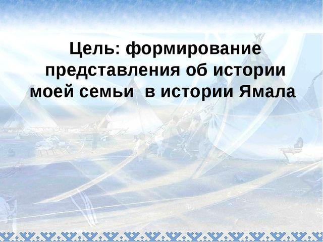 Цель: формирование представления об истории моей семьи в истории Ямала