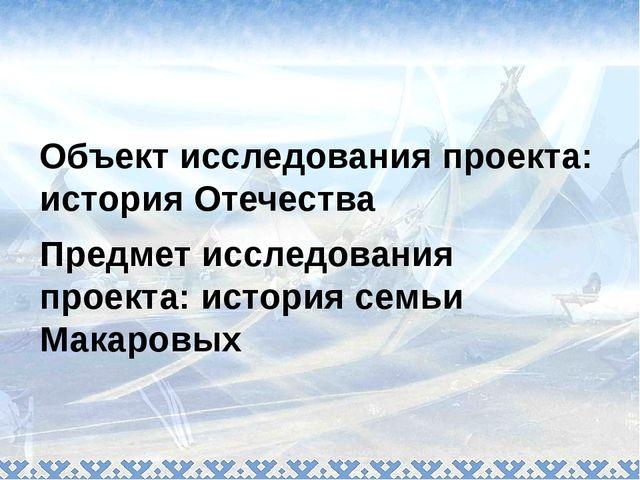 Объект исследования проекта: история Отечества Предмет исследования проекта:...