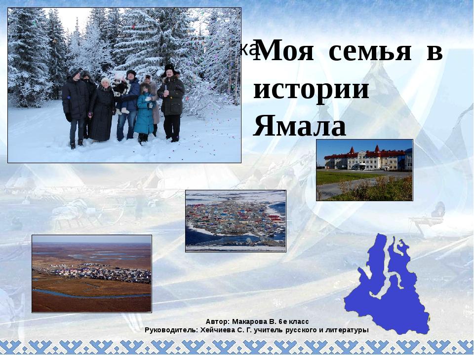 Моя семья в истории Ямала Автор: Макарова В. 6е класс Руководитель: Хейчиева...