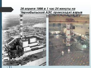 26 апреля 1986 в 1 час 24 минуты на Чернобыльской АЭС происходит взрыв реакто