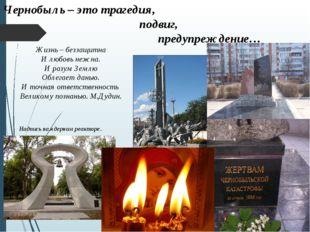 Чернобыль – это трагедия,  подвиг, предупреждение… Жизнь – беззащитн