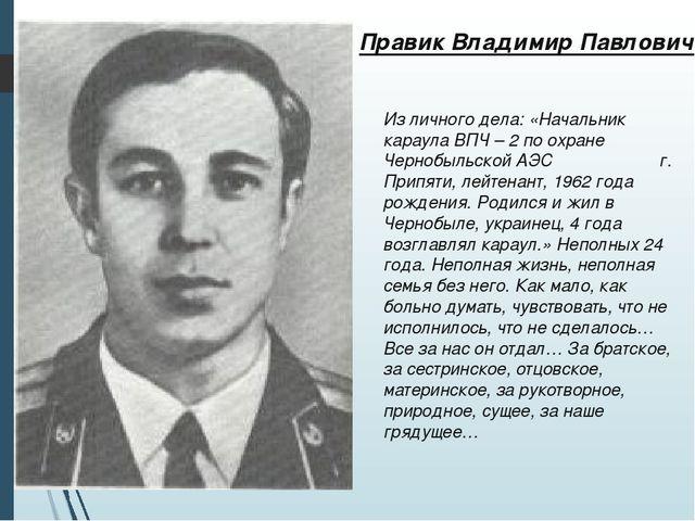 Из личного дела: «Начальник караула ВПЧ – 2 по охране Чернобыльской АЭС г. Пр...
