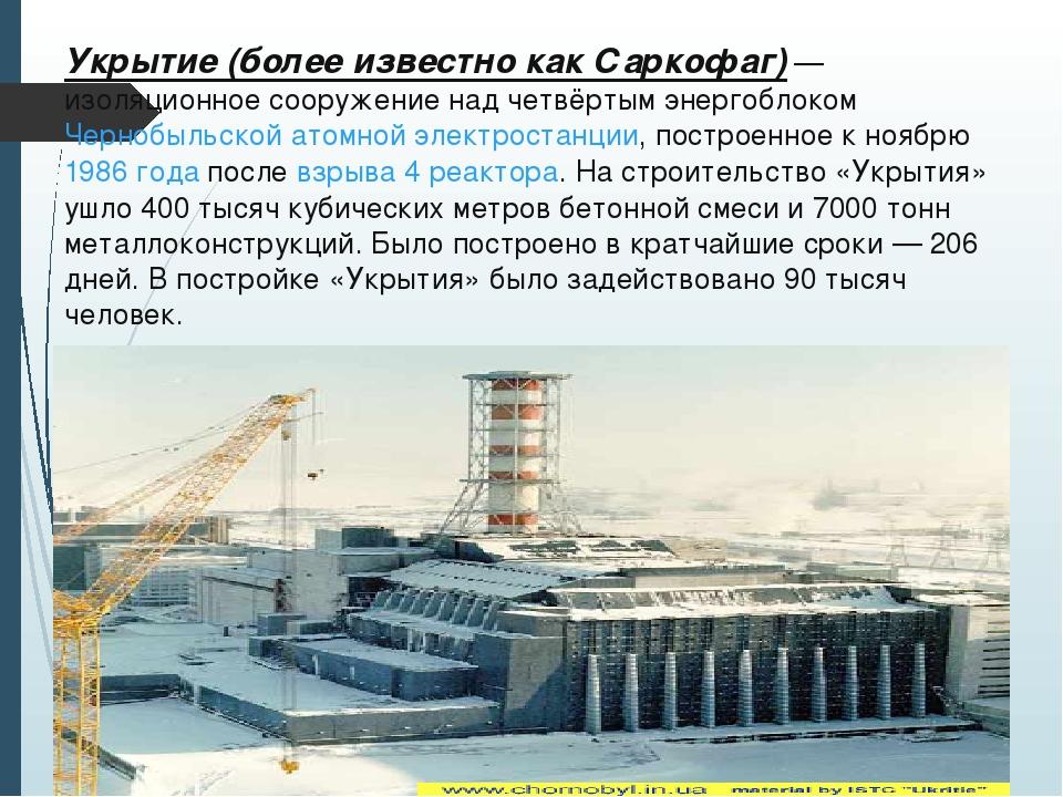 Укрытие(более известно какСаркофаг)— изоляционное сооружение над четвёртым...