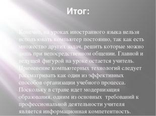Итог: Конечно, на уроках иностранного языка нельзя использовать компьютер пос