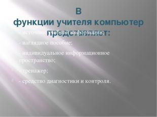 В функцииучителякомпьютер представляет: - источник учебной информации; - на