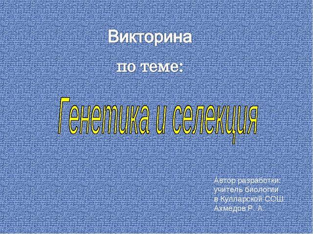 Автор разработки: учитель биологии в Кулларской СОШ Ахмедов Р. А. Автор: Русс...