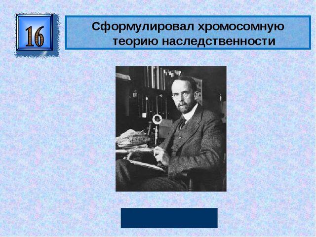 Сформулировалхромосомную теорию наследственности Томас Морган Автор: Руссков...