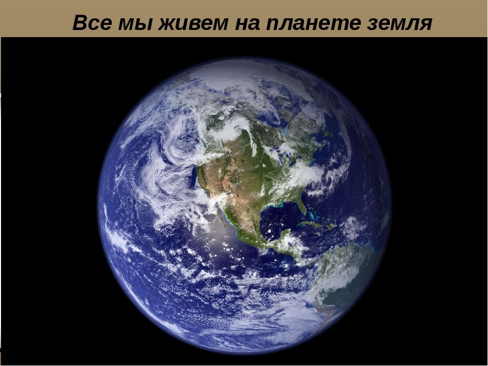Все мы живем на планете земля