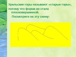Уральские горы называют «старые горы», потому что форма их стала плосковершин