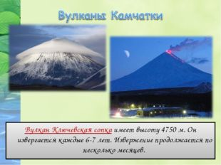 Вулкан Ключевская сопка имеет высоту 4750 м. Он извергается каждые 6-7 лет. И