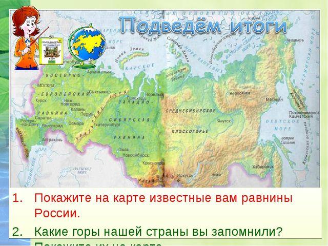 Покажите на карте известные вам равнины России. Какие горы нашей страны вы за...