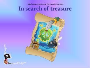 http://www.o-detstve.ru/ Портал «О детстве» In search of treasure http://www