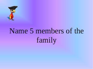 Name 5 members of the family