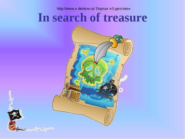 http://www.o-detstve.ru/ Портал «О детстве» In search of treasure http://www...
