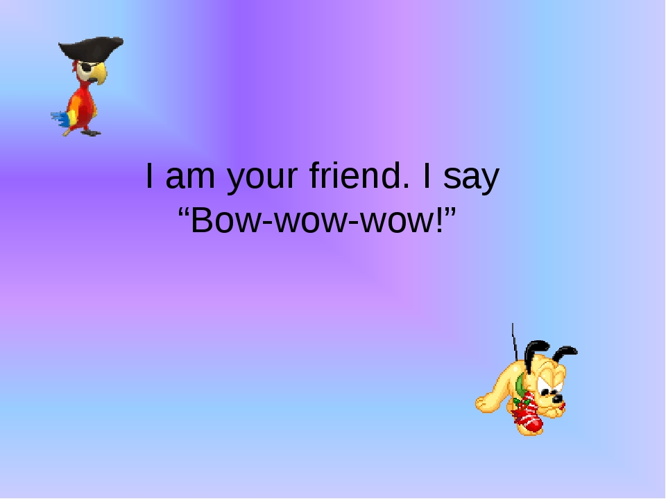 """I am your friend. I say """"Bow-wow-wow!"""""""