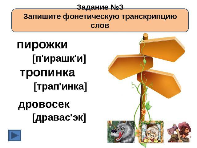 Задание №3 Запишите фонетическую транскрипцию слов пирожки тропинка дровосек...