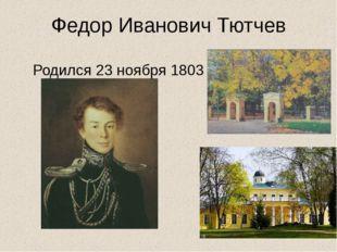 Федор Иванович Тютчев Родился 23 ноября 1803 г.