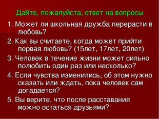 Дайте, пожалуйста, ответ на вопросы 1. Может ли школьная дружба перерасти в л