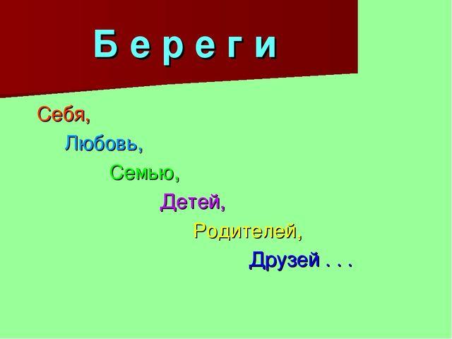 Б е р е г и Себя, Любовь, Семью, Детей, Родителей, Друзей . . .