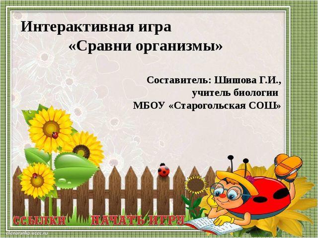 Интерактивная игра «Сравни организмы» Составитель: Шишова Г.И., учитель биол...