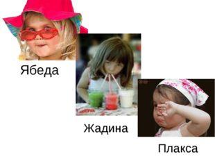 Ябеда Жадина Плакса