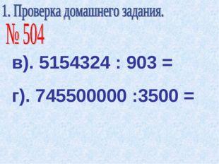 в). 5154324 : 903 = г). 745500000 :3500 =