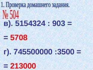 в). 5154324 : 903 = = 5708 г). 745500000 :3500 = = 213000