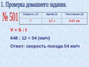 V = S : t 648 : 12 = 54 (км/ч) Ответ: скорость поезда 54 км/ч Скорость (V)Вр