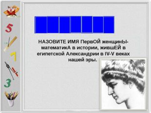 Г И П НАЗОВИТЕ ИМЯ ПервОЙ женщинЫ-математикА в истории, жившЕЙ в египетской А