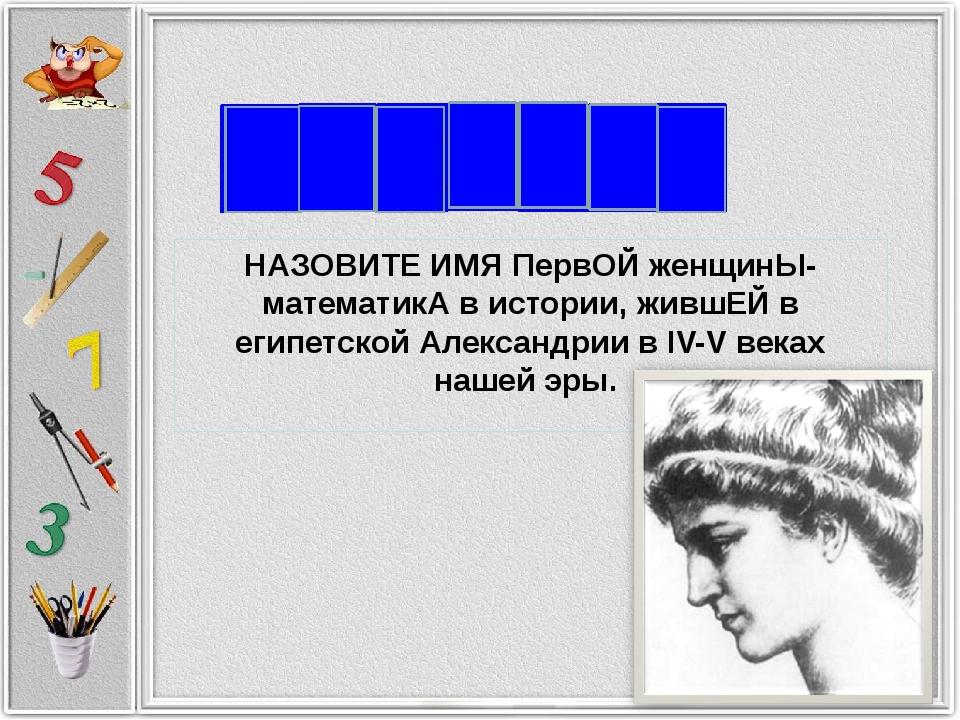 Г И П НАЗОВИТЕ ИМЯ ПервОЙ женщинЫ-математикА в истории, жившЕЙ в египетской А...