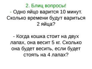 2. Блиц вопросы! - Одно яйцо варится 10 минут. Сколько времени будут вариться