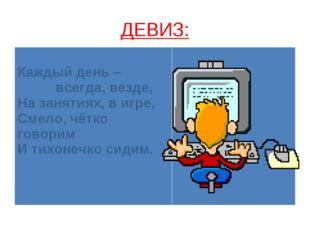 ДЕВИЗ: Каждый день – всегда, везде, На занятиях, в игре, Смело, чётко говорим