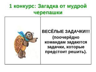 1 конкурс: Загадка от мудрой черепашки  ВЕСЁЛЫЕ ЗАДАЧКИ!!! (поочерёдно коман