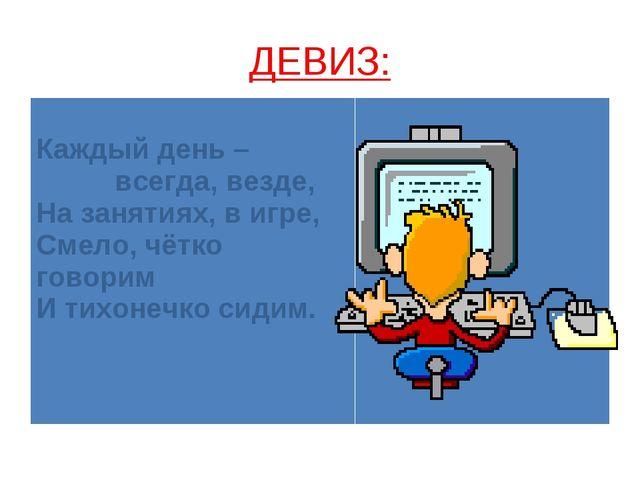 ДЕВИЗ: Каждый день – всегда, везде, На занятиях, в игре, Смело, чётко говорим...