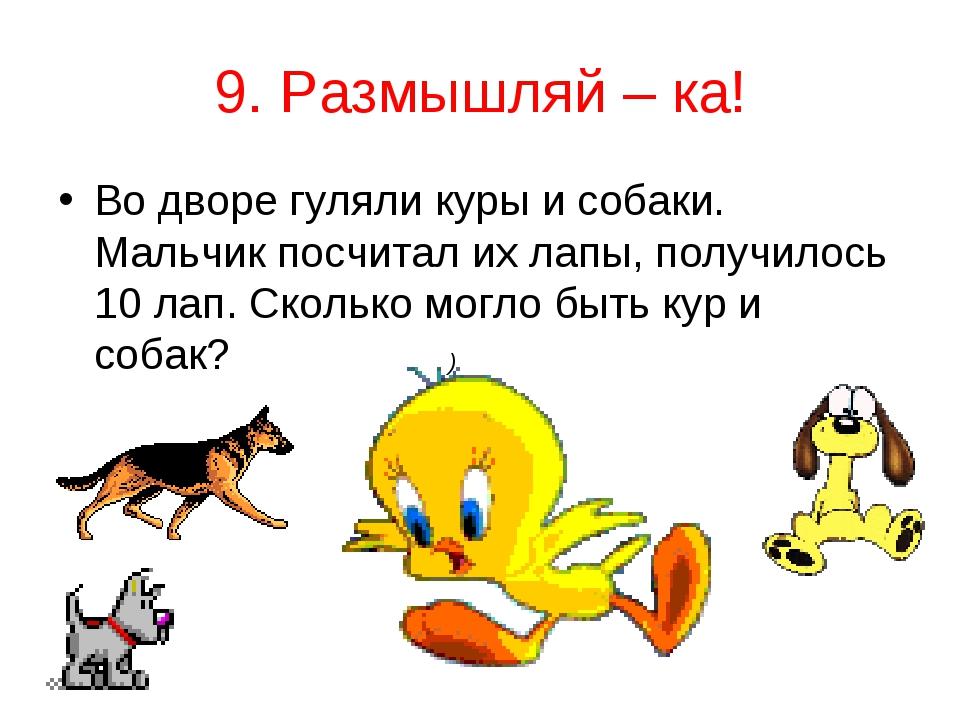 9. Размышляй – ка! Во дворе гуляли куры и собаки. Мальчик посчитал их лапы, п...