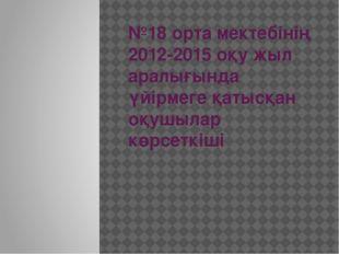 №18 орта мектебінің 2012-2015 оқу жыл аралығында үйірмеге қатысқан оқушылар к