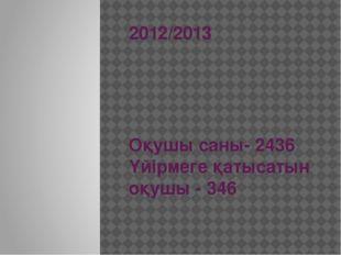 2012/2013 Оқушы саны- 2436 Үйірмеге қатысатын оқушы - 346